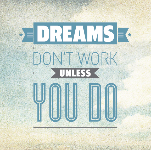 Dreams won't do unless you do.